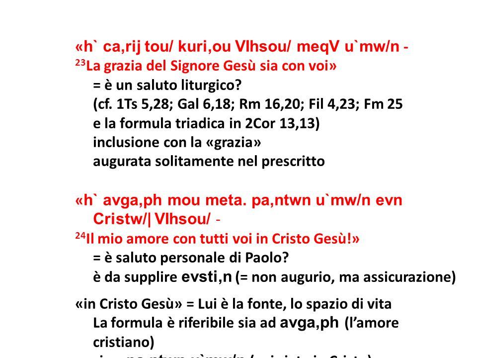 «h` ca,rij tou/ kuri,ou VIhsou/ meqV u`mw/n - 23La grazia del Signore Gesù sia con voi» = è un saluto liturgico.
