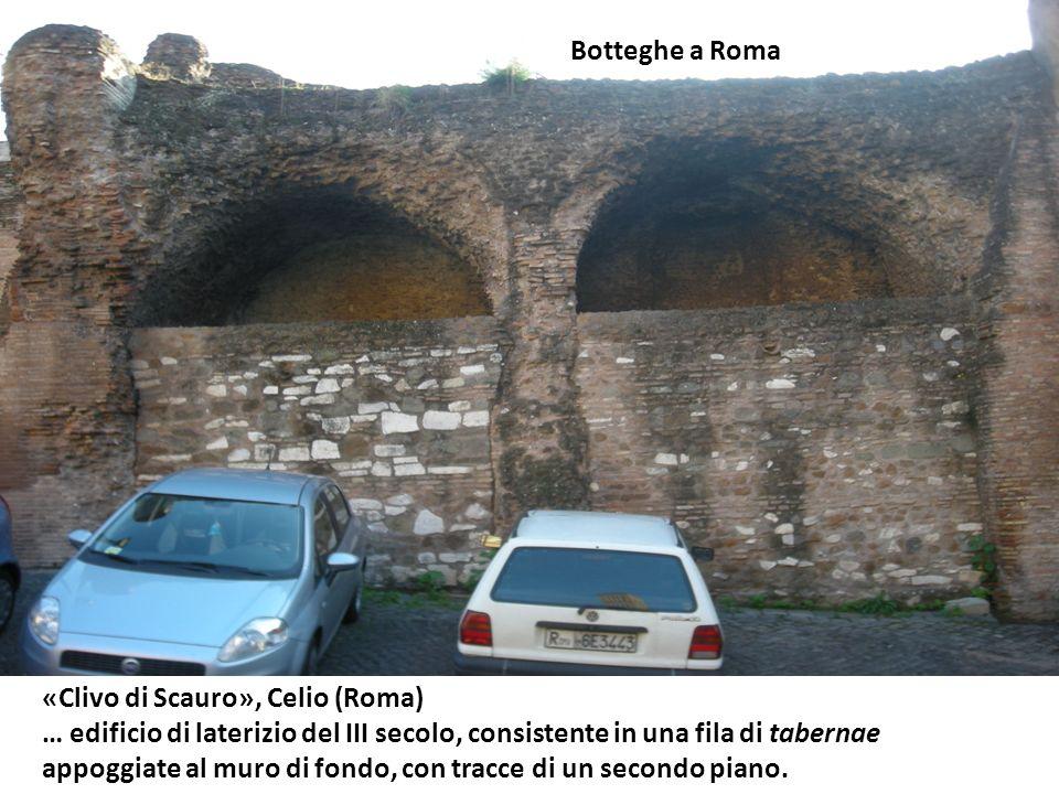 Botteghe a Roma «Clivo di Scauro», Celio (Roma) … edificio di laterizio del III secolo, consistente in una fila di tabernae.
