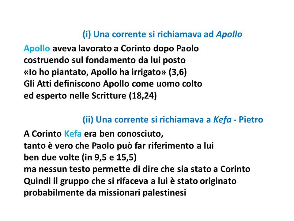 (i) Una corrente si richiamava ad Apollo Apollo aveva lavorato a Corinto dopo Paolo costruendo sul fondamento da lui posto «Io ho piantato, Apollo ha irrigato» (3,6) Gli Atti definiscono Apollo come uomo colto ed esperto nelle Scritture (18,24) (ii) Una corrente si richiamava a Kefa - Pietro A Corinto Kefa era ben conosciuto, tanto è vero che Paolo può far riferimento a lui ben due volte (in 9,5 e 15,5) ma nessun testo permette di dire che sia stato a Corinto Quindi il gruppo che si rifaceva a lui è stato originato probabilmente da missionari palestinesi