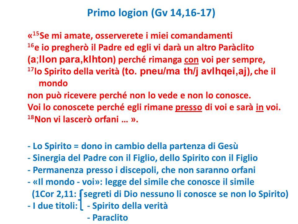 Primo logion (Gv 14,16-17) «15Se mi amate, osserverete i miei comandamenti 16e io pregherò il Padre ed egli vi darà un altro Paràclito (a;llon para,klhton) perché rimanga con voi per sempre, 17lo Spirito della verità (to.