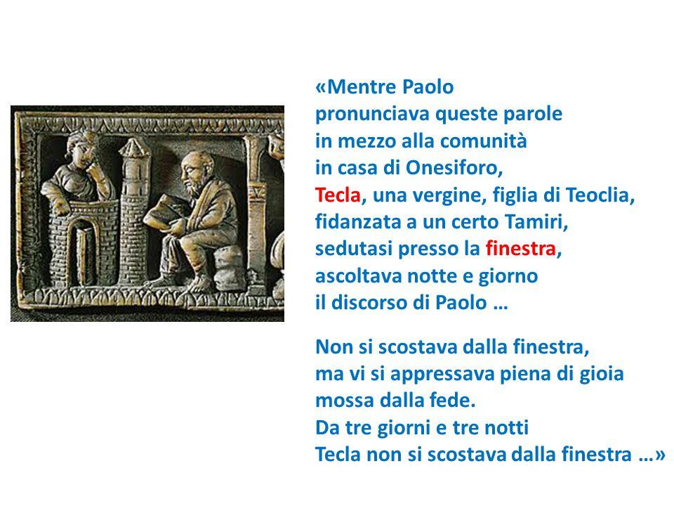«Mentre Paolo pronunciava queste parole. in mezzo alla comunità. in casa di Onesiforo, Tecla, una vergine, figlia di Teoclia,