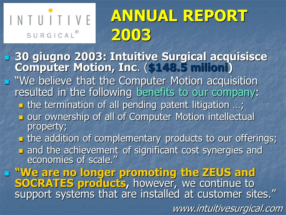 ANNUAL REPORT 2003 30 giugno 2003: Intuitive Surgical acquisisce Computer Motion, Inc. ($148.5 milioni)