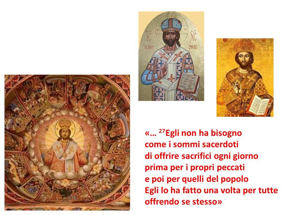 «… 27Egli non ha bisogno come i sommi sacerdoti. di offrire sacrifici ogni giorno. prima per i propri peccati.