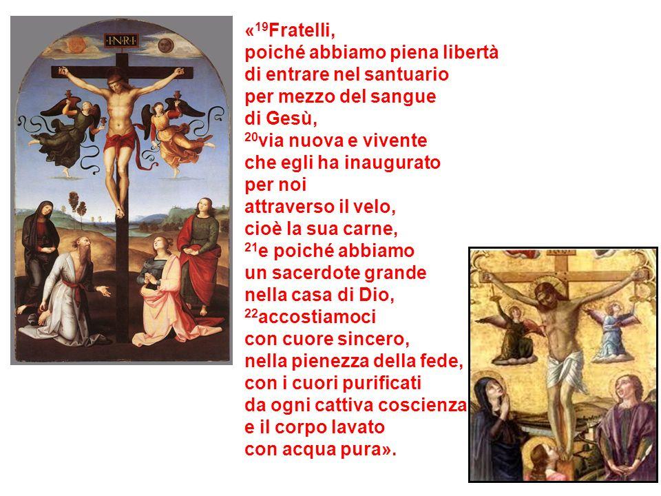 «19Fratelli,poiché abbiamo piena libertà. di entrare nel santuario. per mezzo del sangue. di Gesù, 20via nuova e vivente.