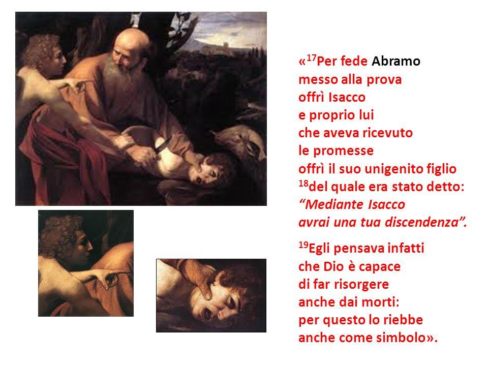 «17Per fede Abramomesso alla prova. offrì Isacco. e proprio lui. che aveva ricevuto. le promesse. offrì il suo unigenito figlio.