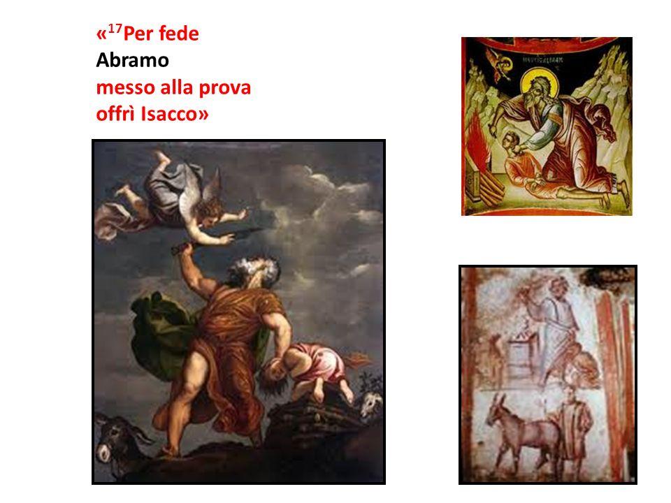 «17Per fede Abramo messo alla prova offrì Isacco»