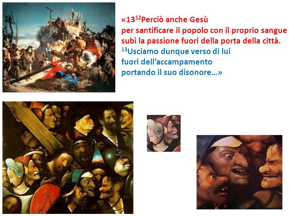 «1312Perciò anche Gesù per santificare il popolo con il proprio sangue. subì la passione fuori della porta della città.