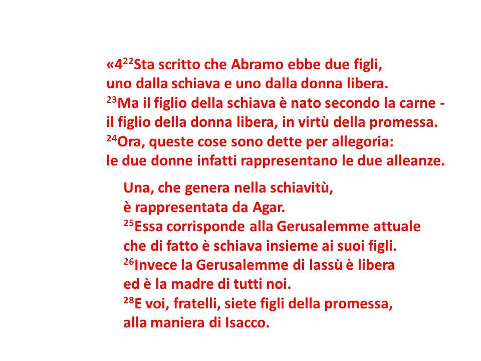 «422Sta scritto che Abramo ebbe due figli, uno dalla schiava e uno dalla donna libera.