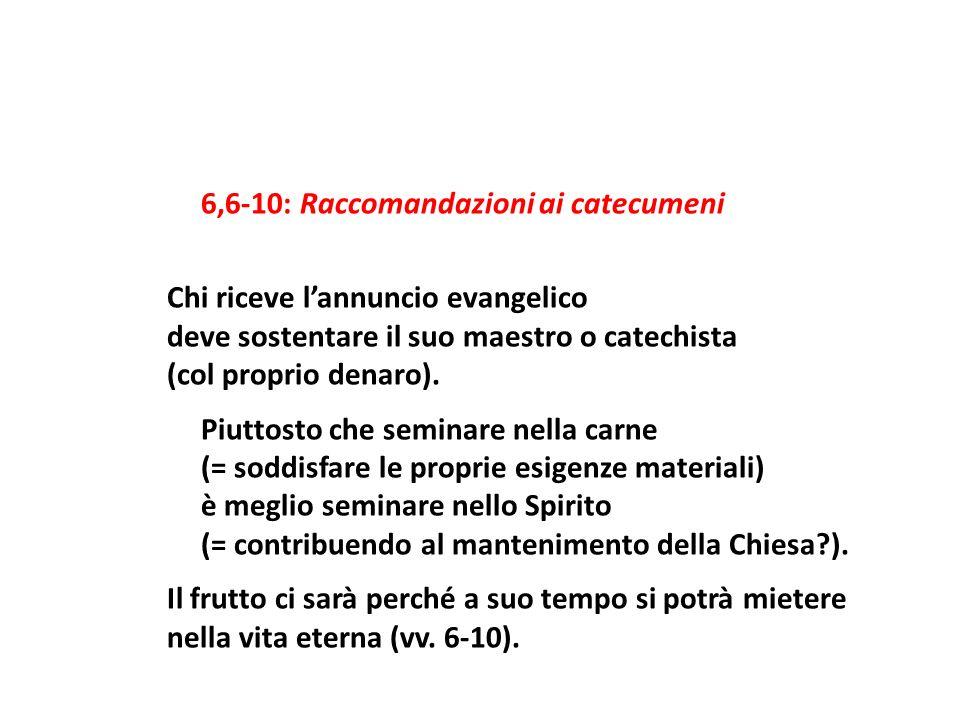 6,6-10: Raccomandazioni ai catecumeni Chi riceve l'annuncio evangelico deve sostentare il suo maestro o catechista (col proprio denaro).