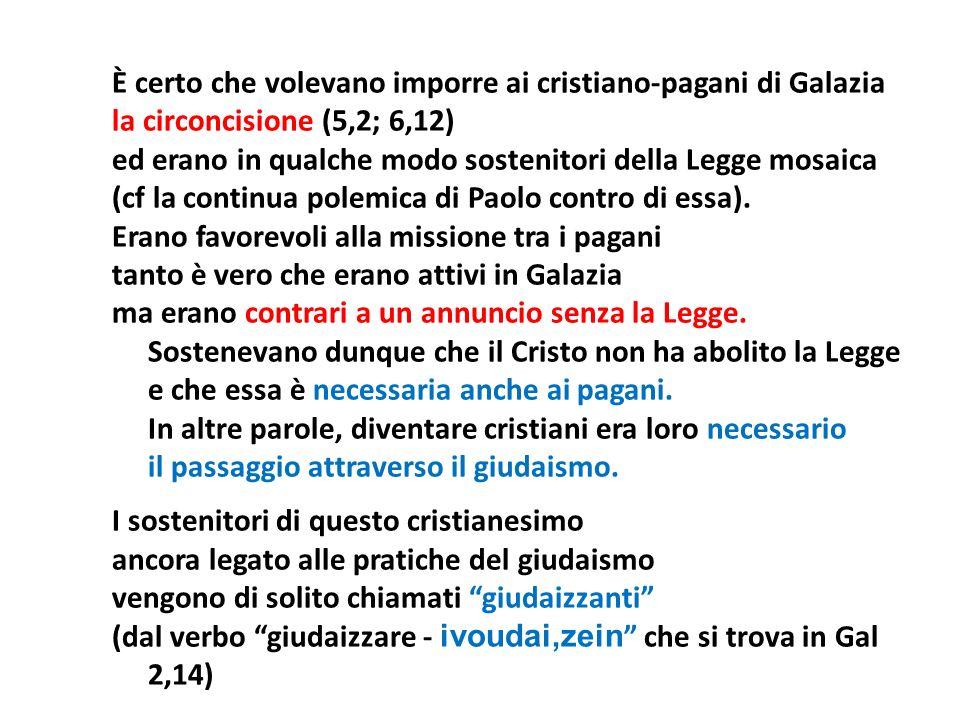 È certo che volevano imporre ai cristiano-pagani di Galazia la circoncisione (5,2; 6,12) ed erano in qualche modo sostenitori della Legge mosaica (cf la continua polemica di Paolo contro di essa).