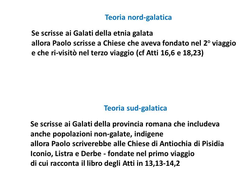 Teoria nord-galatica Se scrisse ai Galati della etnia galata allora Paolo scrisse a Chiese che aveva fondato nel 2o viaggio e che ri-visitò nel terzo viaggio (cf Atti 16,6 e 18,23)