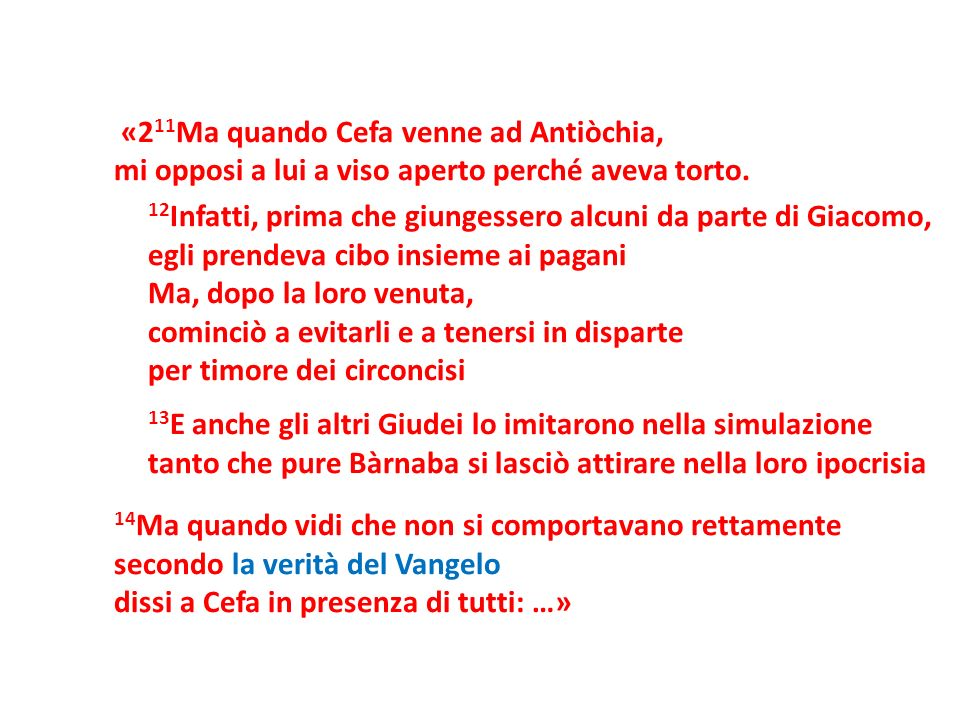 «211Ma quando Cefa venne ad Antiòchia, mi opposi a lui a viso aperto perché aveva torto.