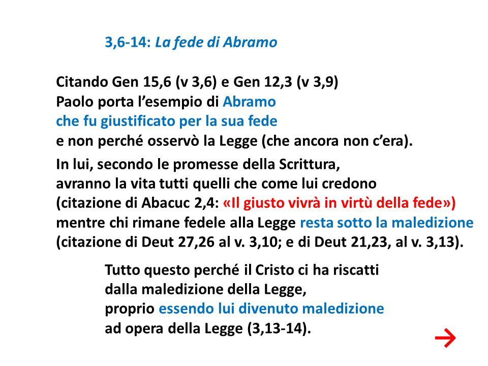 3,6-14: La fede di Abramo Citando Gen 15,6 (v 3,6) e Gen 12,3 (v 3,9) Paolo porta l'esempio di Abramo che fu giustificato per la sua fede e non perché osservò la Legge (che ancora non c'era). In lui, secondo le promesse della Scrittura, avranno la vita tutti quelli che come lui credono (citazione di Abacuc 2,4: «Il giusto vivrà in virtù della fede») mentre chi rimane fedele alla Legge resta sotto la maledizione (citazione di Deut 27,26 al v. 3,10; e di Deut 21,23, al v. 3,13). Tutto questo perché il Cristo ci ha riscatti dalla maledizione della Legge, proprio essendo lui divenuto maledizione ad opera della Legge (3,13-14).
