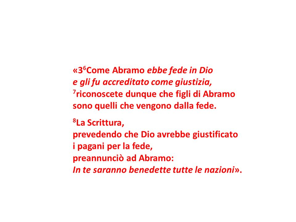 «36Come Abramo ebbe fede in Dio e gli fu accreditato come giustizia, 7riconoscete dunque che figli di Abramo sono quelli che vengono dalla fede.