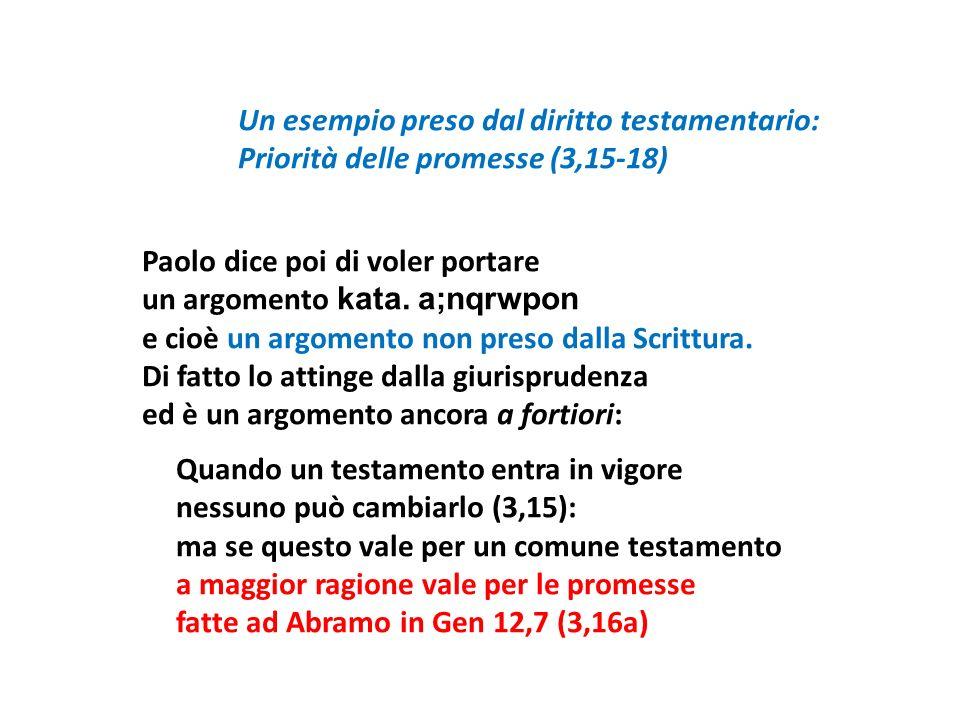 Un esempio preso dal diritto testamentario: Priorità delle promesse (3,15-18) Paolo dice poi di voler portare un argomento kata.