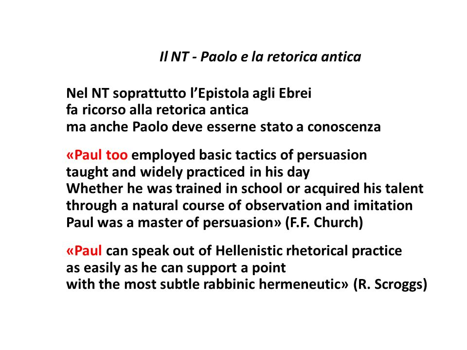 Il NT - Paolo e la retorica antica Nel NT soprattutto l'Epistola agli Ebrei fa ricorso alla retorica antica ma anche Paolo deve esserne stato a conoscenza «Paul too employed basic tactics of persuasion taught and widely practiced in his day Whether he was trained in school or acquired his talent through a natural course of observation and imitation Paul was a master of persuasion» (F.F.