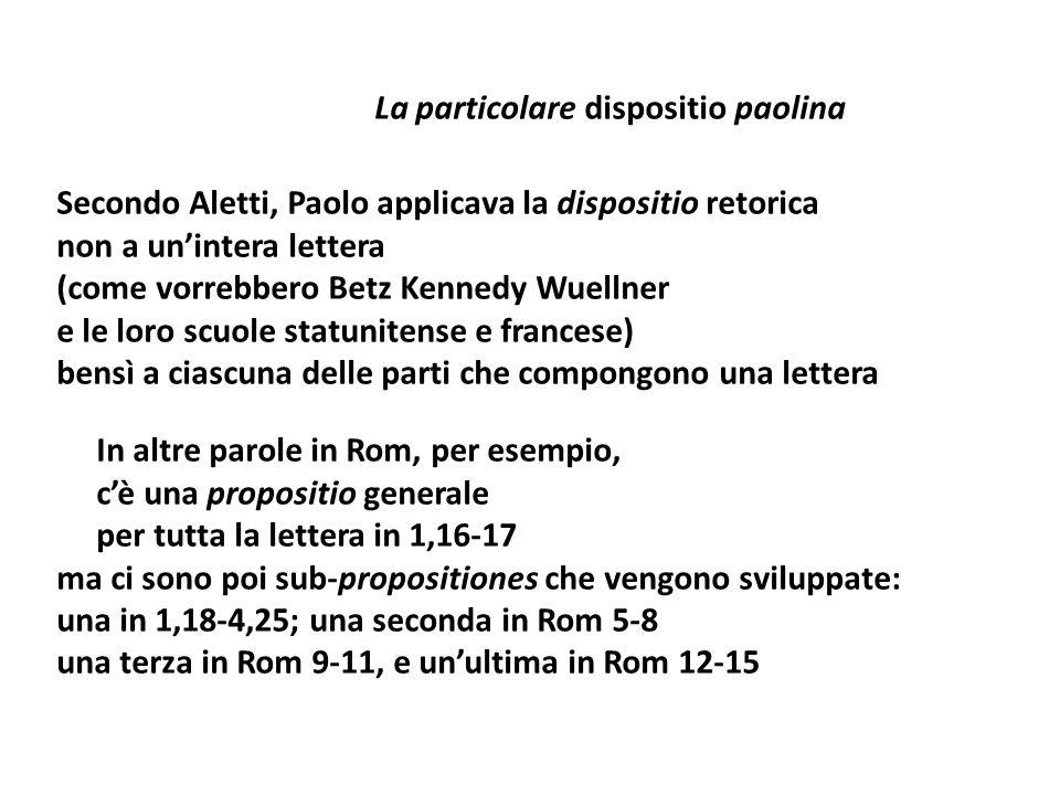 La particolare dispositio paolina Secondo Aletti, Paolo applicava la dispositio retorica non a un'intera lettera (come vorrebbero Betz Kennedy Wuellner e le loro scuole statunitense e francese) bensì a ciascuna delle parti che compongono una lettera In altre parole in Rom, per esempio, c'è una propositio generale per tutta la lettera in 1,16-17 ma ci sono poi sub-propositiones che vengono sviluppate: una in 1,18-4,25; una seconda in Rom 5-8 una terza in Rom 9-11, e un'ultima in Rom 12-15