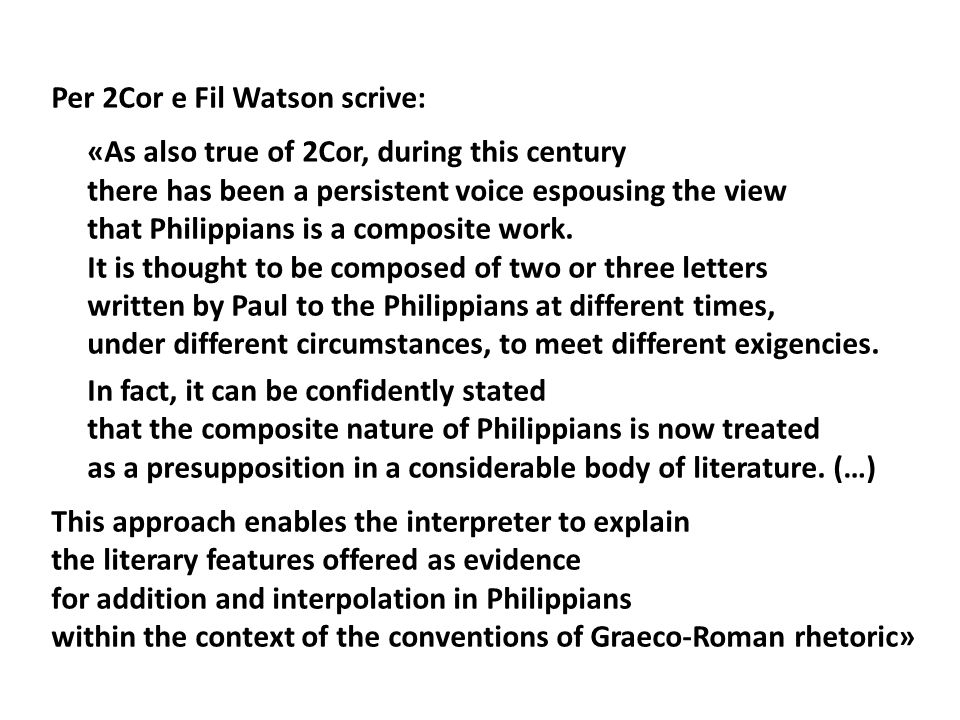 Per 2Cor e Fil Watson scrive: «As also true of 2Cor, during this century there has been a persistent voice espousing the view that Philippians is a composite work.