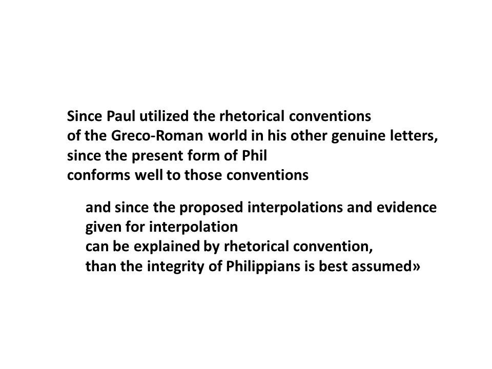 Since Paul utilized the rhetorical conventions of the Greco-Roman world in his other genuine letters, since the present form of Phil conforms well to those conventions and since the proposed interpolations and evidence given for interpolation can be explained by rhetorical convention, than the integrity of Philippians is best assumed»