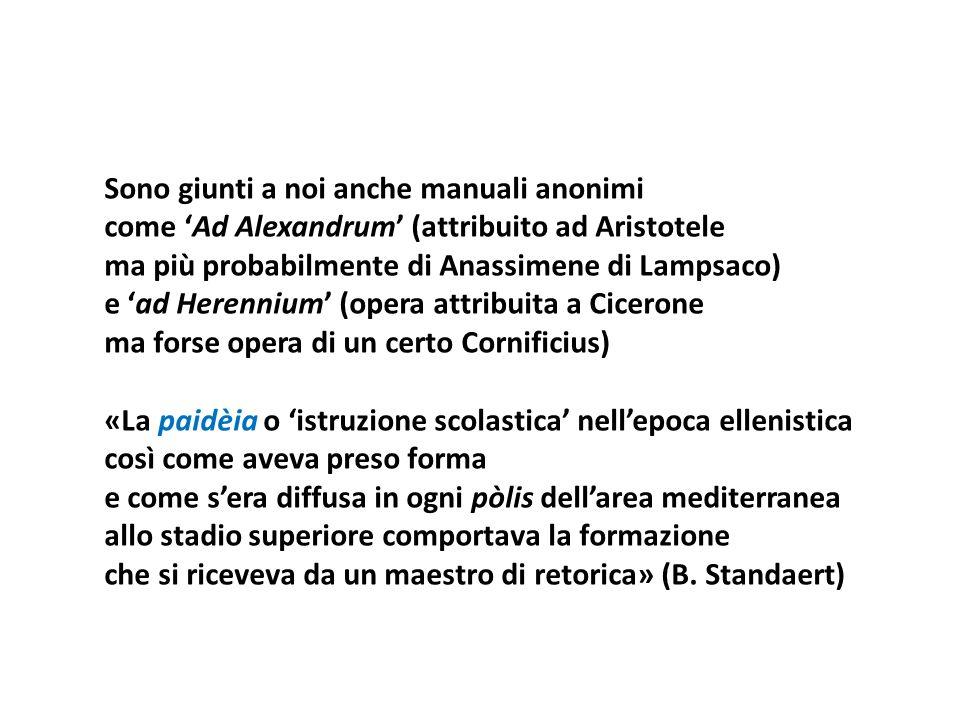 Sono giunti a noi anche manuali anonimi come 'Ad Alexandrum' (attribuito ad Aristotele ma più probabilmente di Anassimene di Lampsaco) e 'ad Herennium' (opera attribuita a Cicerone ma forse opera di un certo Cornificius) «La paidèia o 'istruzione scolastica' nell'epoca ellenistica così come aveva preso forma e come s'era diffusa in ogni pòlis dell'area mediterranea allo stadio superiore comportava la formazione che si riceveva da un maestro di retorica» (B.