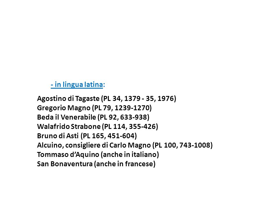 - in lingua latina:Agostino di Tagaste (PL 34, 1379 - 35, 1976) Gregorio Magno (PL 79, 1239-1270) Beda il Venerabile (PL 92, 633-938)