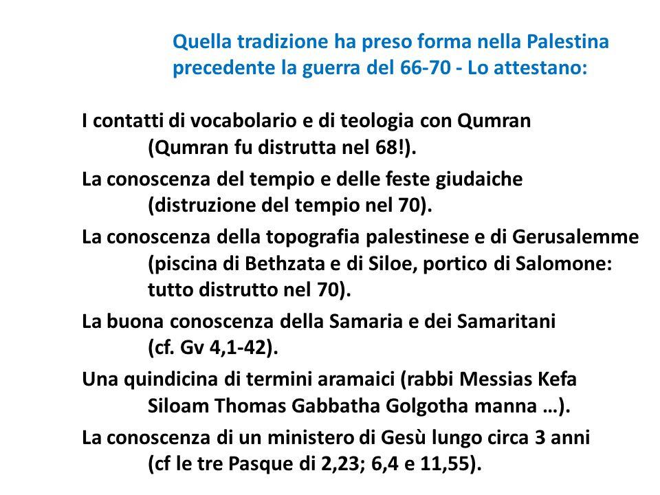 Quella tradizione ha preso forma nella Palestina precedente la guerra del 66‑70 - Lo attestano: I contatti di vocabolario e di teologia con Qumran (Qumran fu distrutta nel 68!).
