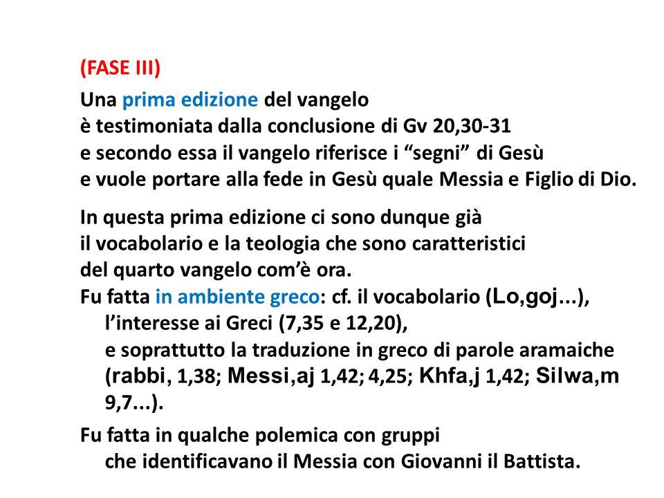 (FASE III) Una prima edizione del vangelo è testimoniata dalla conclusione di Gv 20,30‑31 e secondo essa il vangelo riferisce i segni di Gesù e vuole portare alla fede in Gesù quale Messia e Figlio di Dio.