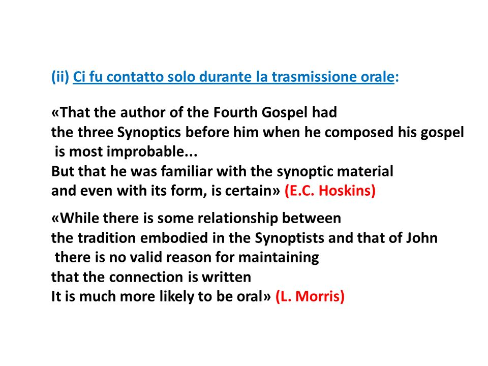 (ii) Ci fu contatto solo durante la trasmissione orale: «That the author of the Fourth Gospel had the three Synoptics before him when he composed his gospel is most improbable...