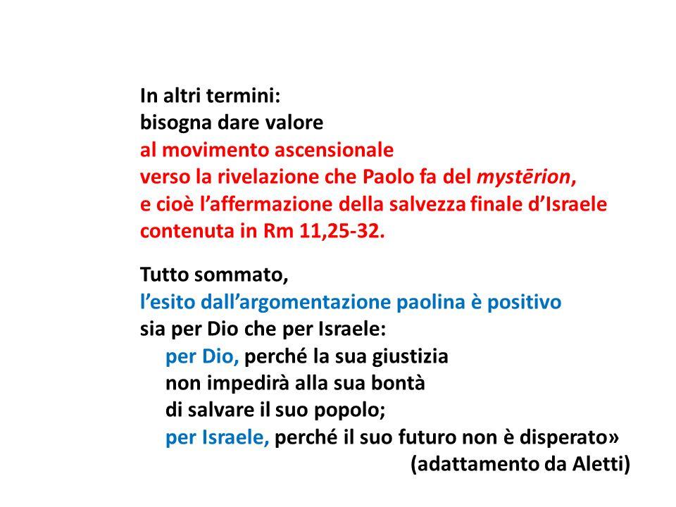 In altri termini: bisogna dare valore al movimento ascensionale verso la rivelazione che Paolo fa del mystērion, e cioè l'affermazione della salvezza finale d'Israele contenuta in Rm 11,25-32.