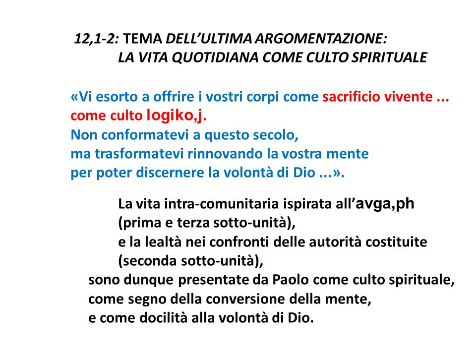 12,1-2: TEMA DELL'ULTIMA ARGOMENTAZIONE: LA VITA QUOTIDIANA COME CULTO SPIRITUALE «Vi esorto a offrire i vostri corpi come sacrificio vivente ...