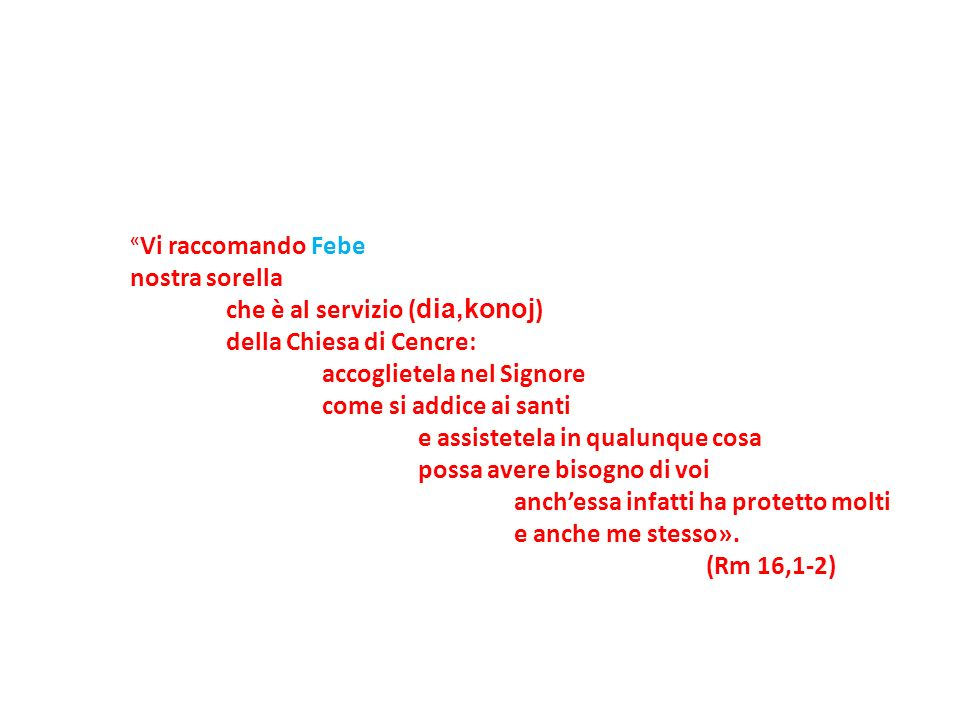 «Vi raccomando Febe nostra sorella. che è al servizio (dia,konoj) della Chiesa di Cencre: accoglietela nel Signore.