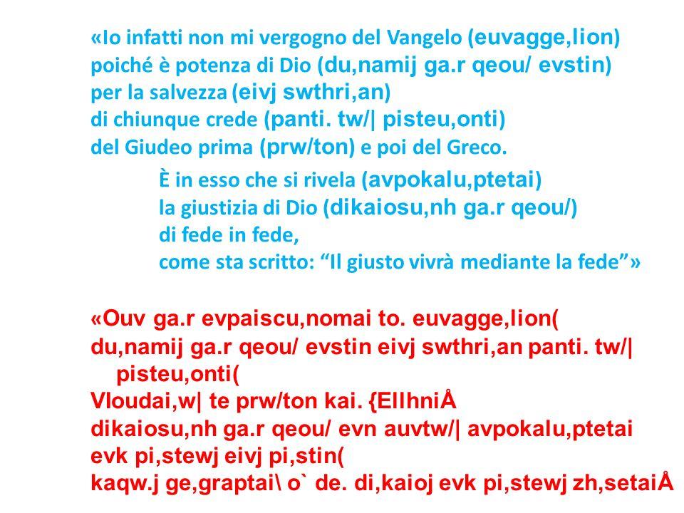 «Io infatti non mi vergogno del Vangelo (euvagge,lion) poiché è potenza di Dio (du,namij ga.r qeou/ evstin) per la salvezza (eivj swthri,an) di chiunque crede (panti. tw/| pisteu,onti) del Giudeo prima (prw/ton) e poi del Greco. È in esso che si rivela (avpokalu,ptetai) la giustizia di Dio (dikaiosu,nh ga.r qeou/) di fede in fede, come sta scritto: Il giusto vivrà mediante la fede »