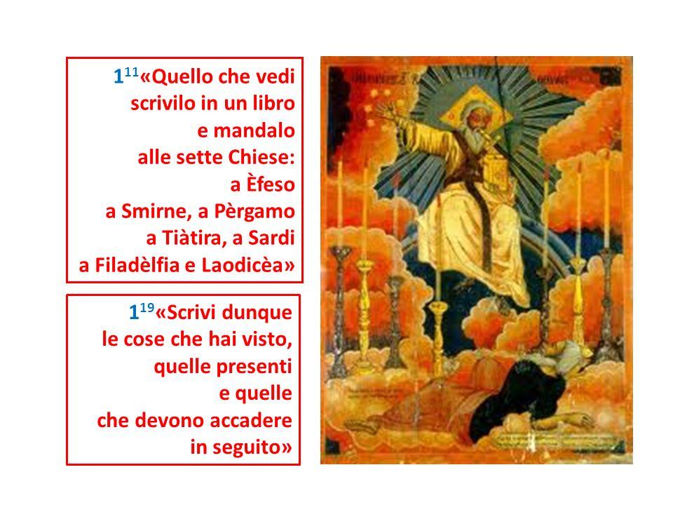 111«Quello che vedi scrivilo in un libro. e mandalo. alle sette Chiese: a Èfeso. a Smirne, a Pèrgamo.