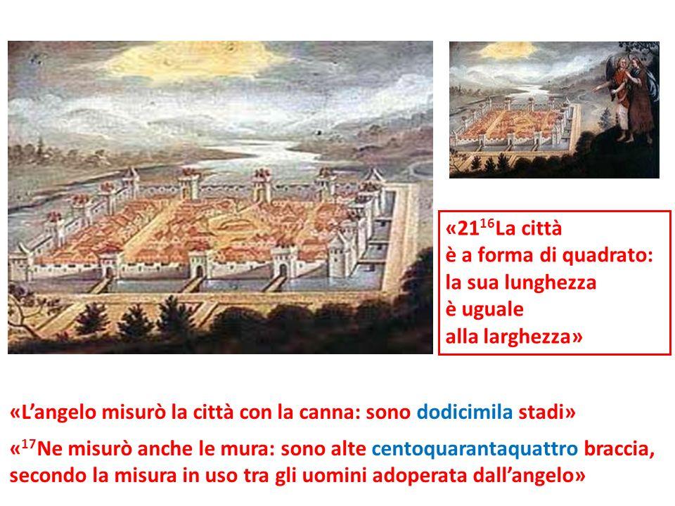 «2116La città è a forma di quadrato: la sua lunghezza. è uguale. alla larghezza» «L'angelo misurò la città con la canna: sono dodicimila stadi»