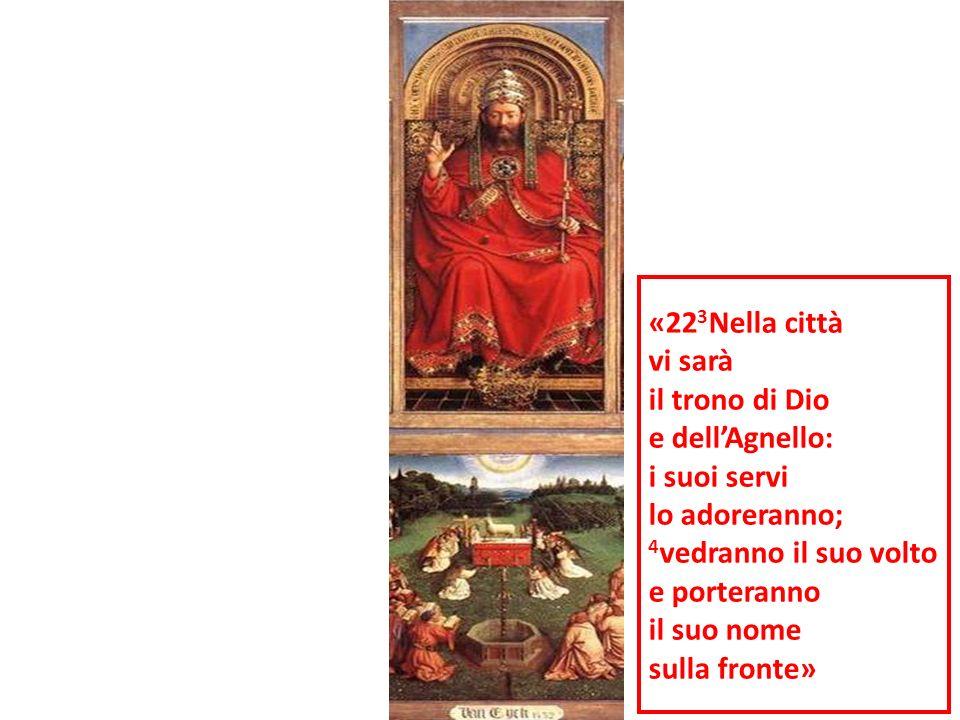 «223Nella città vi sarà. il trono di Dio. e dell'Agnello: i suoi servi. lo adoreranno; 4vedranno il suo volto.