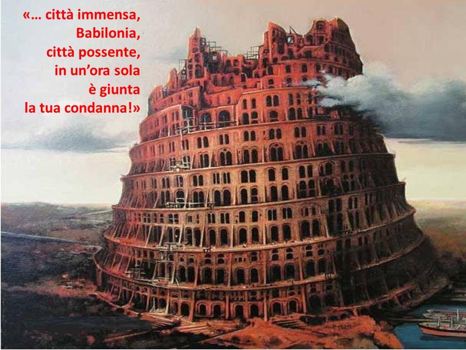 «… città immensa, Babilonia, città possente, in un'ora sola è giunta la tua condanna!»
