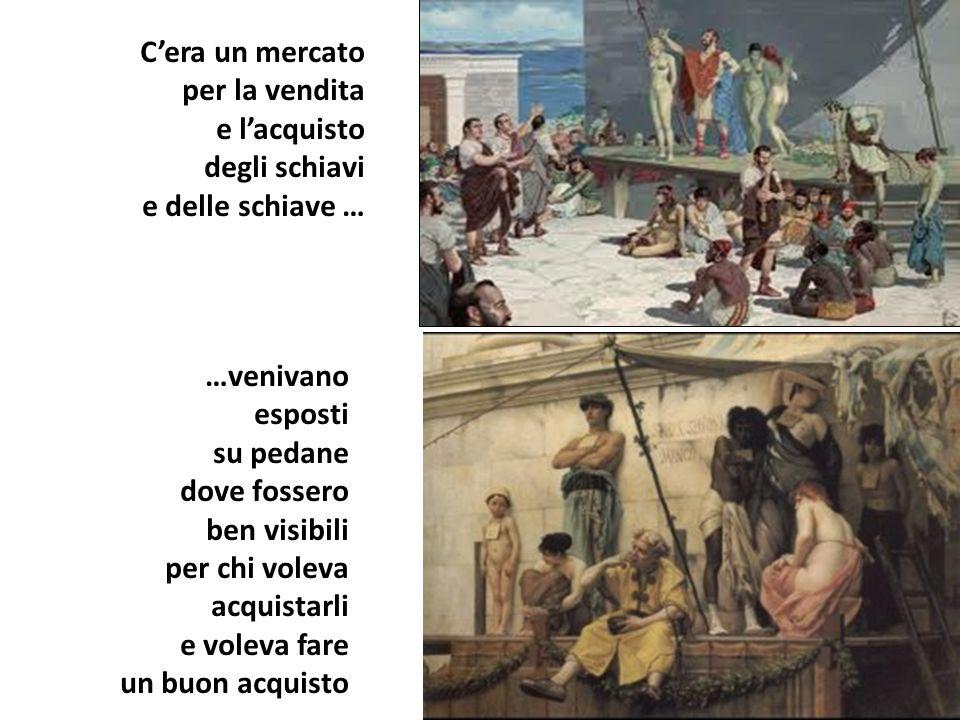 C'era un mercato per la vendita. e l'acquisto. degli schiavi. e delle schiave … …venivano. esposti.