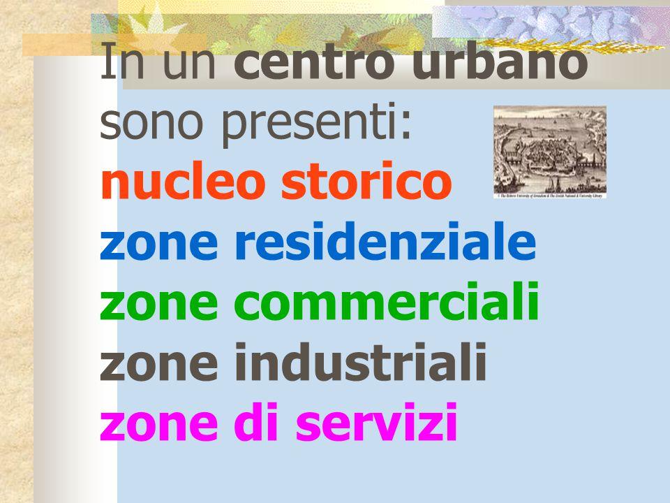 In un centro urbano sono presenti: nucleo storico. zone residenziale. zone commerciali. zone industriali.