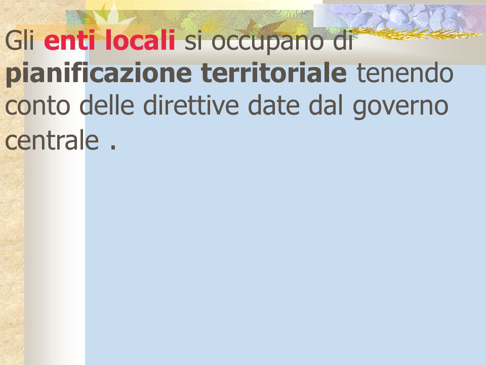 Gli enti locali si occupano di pianificazione territoriale tenendo conto delle direttive date dal governo centrale .