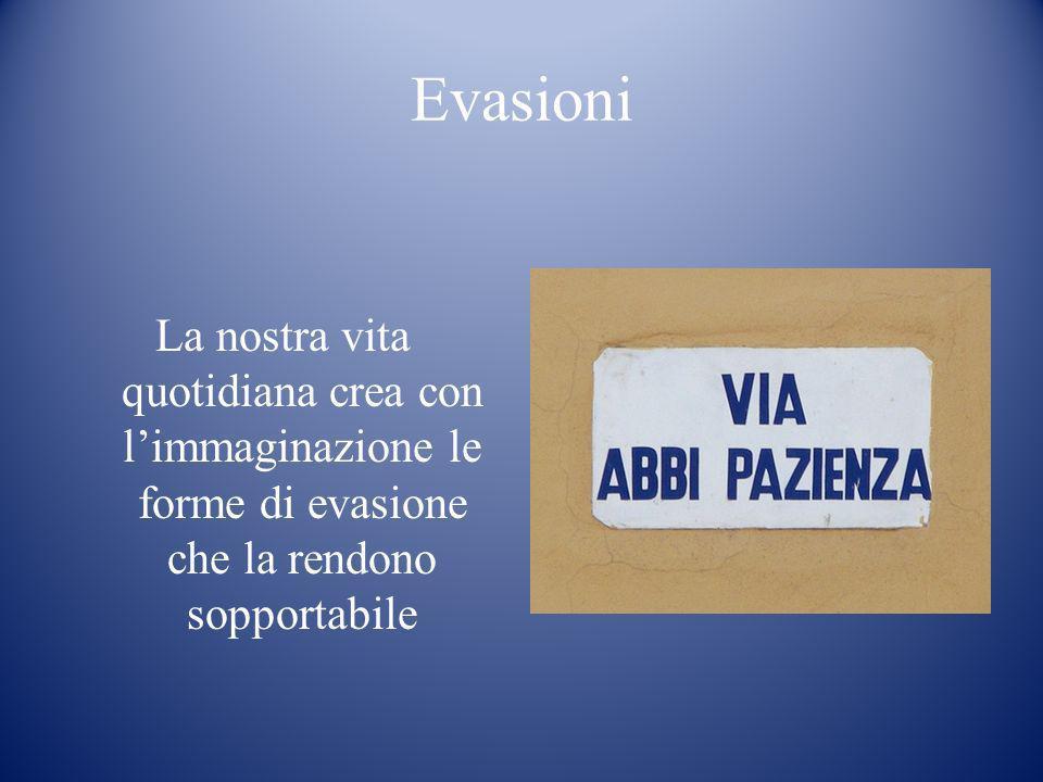 Evasioni La nostra vita quotidiana crea con l'immaginazione le forme di evasione che la rendono sopportabile.