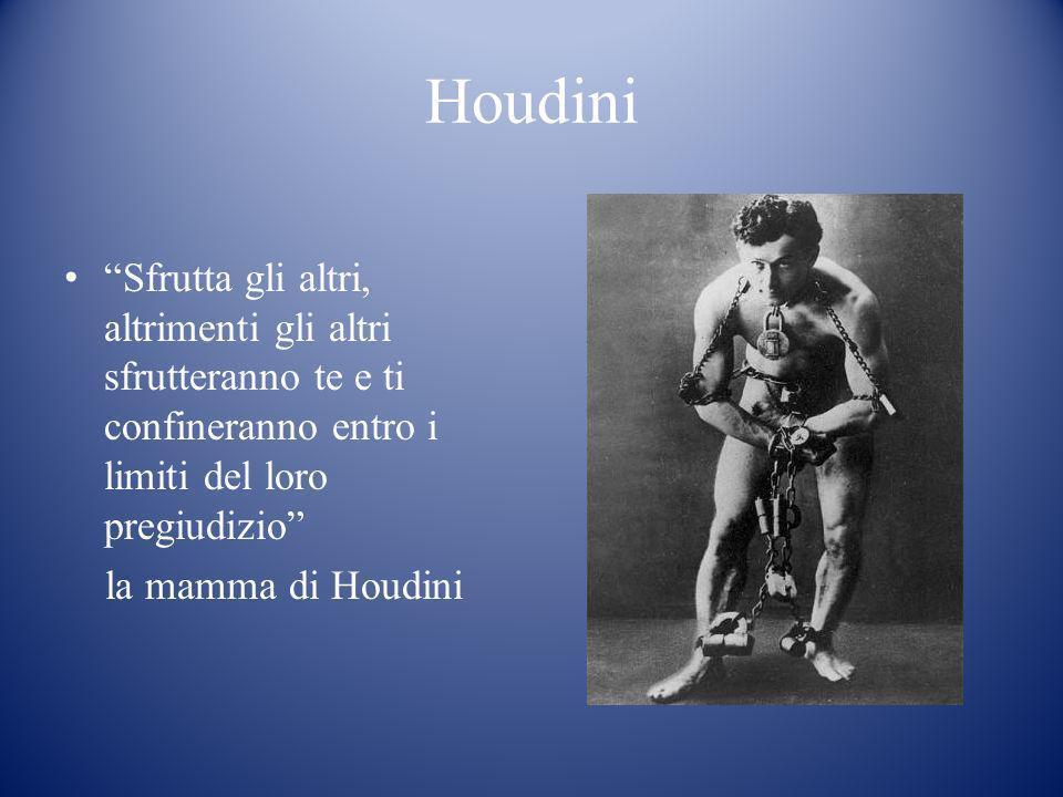 Houdini Sfrutta gli altri, altrimenti gli altri sfrutteranno te e ti confineranno entro i limiti del loro pregiudizio