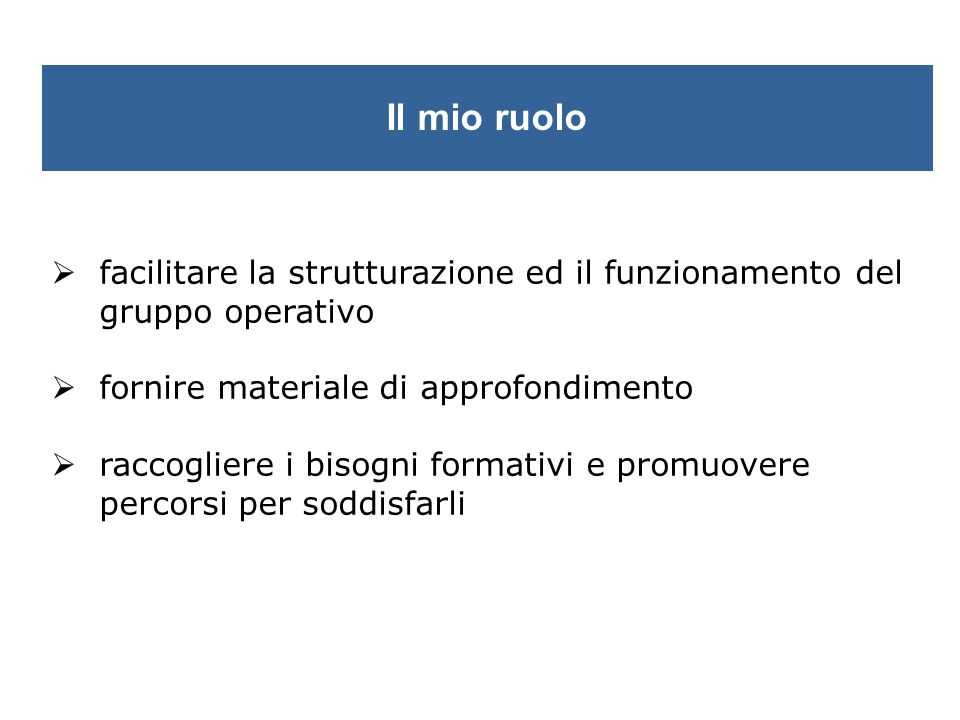 Il mio ruolo facilitare la strutturazione ed il funzionamento del gruppo operativo. fornire materiale di approfondimento.