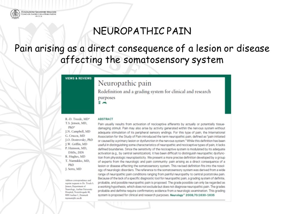 NEUROPATHIC PAIN Pain arising as a direct consequence of a lesion or disease affecting the somatosensory system.