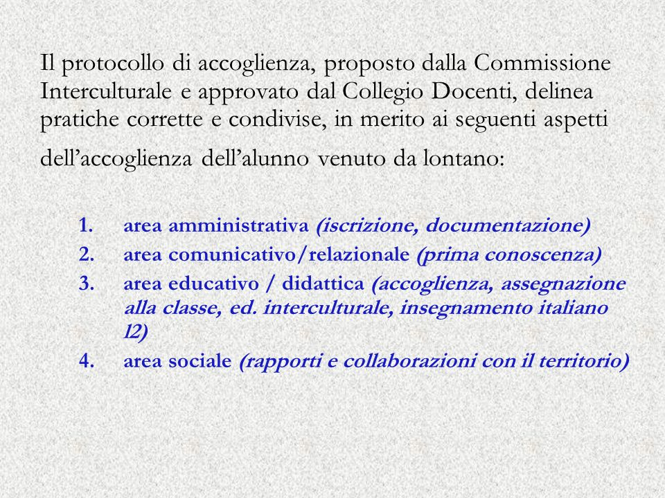 Il protocollo di accoglienza, proposto dalla Commissione Interculturale e approvato dal Collegio Docenti, delinea pratiche corrette e condivise, in merito ai seguenti aspetti dell'accoglienza dell'alunno venuto da lontano: