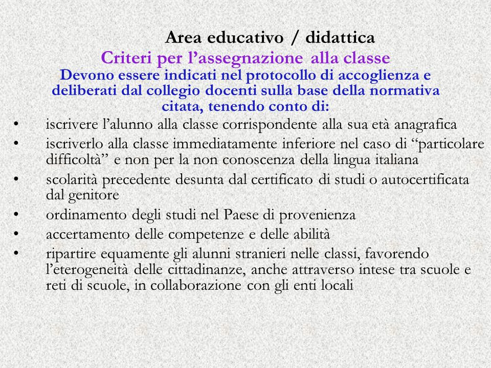 Area educativo / didattica Criteri per l'assegnazione alla classe Devono essere indicati nel protocollo di accoglienza e deliberati dal collegio docenti sulla base della normativa citata, tenendo conto di: