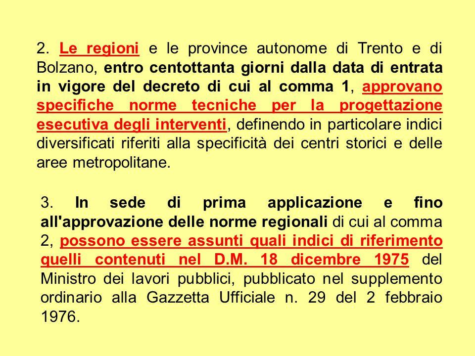 2. Le regioni e le province autonome di Trento e di Bolzano, entro centottanta giorni dalla data di entrata in vigore del decreto di cui al comma 1, approvano specifiche norme tecniche per la progettazione esecutiva degli interventi, definendo in particolare indici diversificati riferiti alla specificità dei centri storici e delle aree metropolitane.