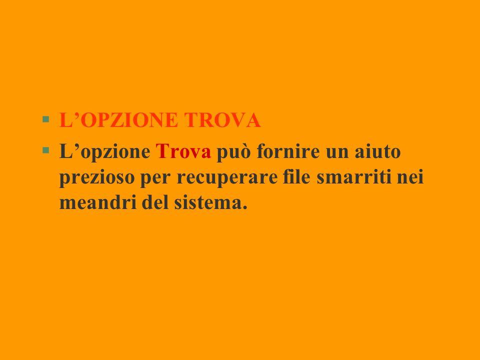 L'OPZIONE TROVA L'opzione Trova può fornire un aiuto prezioso per recuperare file smarriti nei meandri del sistema.