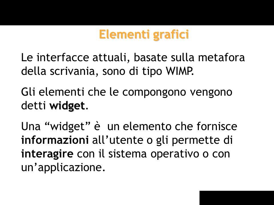 Elementi grafici Le interfacce attuali, basate sulla metafora della scrivania, sono di tipo WIMP.