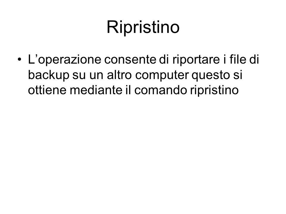Ripristino L'operazione consente di riportare i file di backup su un altro computer questo si ottiene mediante il comando ripristino.