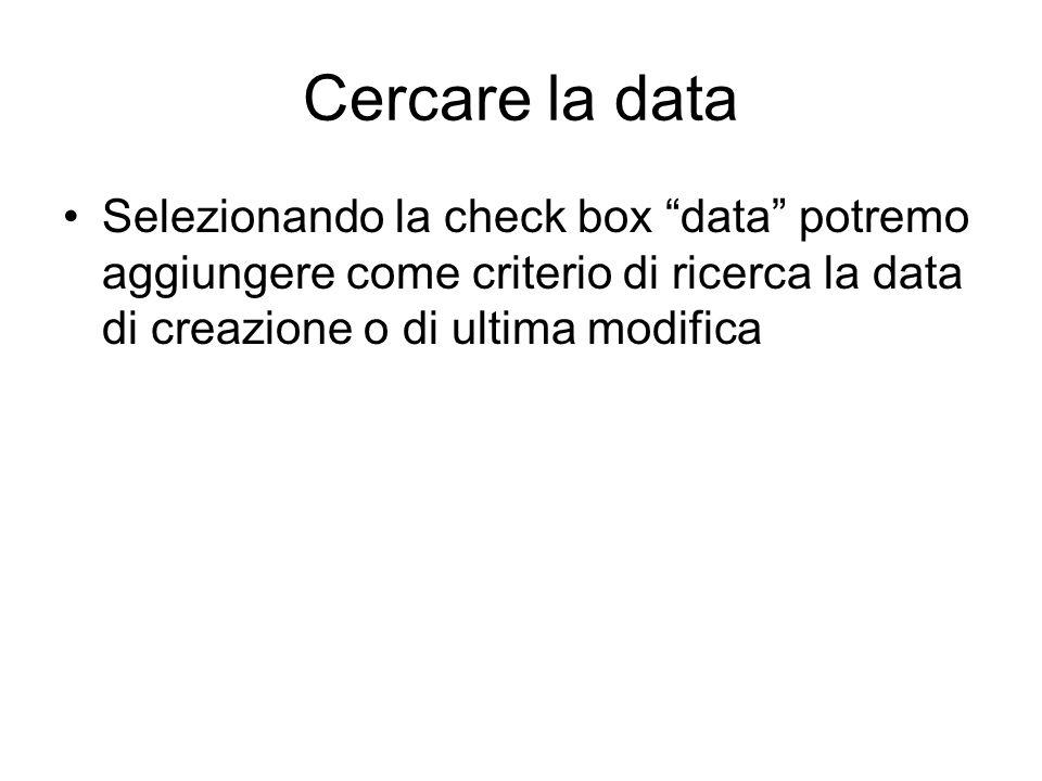 Cercare la data Selezionando la check box data potremo aggiungere come criterio di ricerca la data di creazione o di ultima modifica.